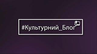 #Культурний блог - ВИПУСК 36 - 14.07.2018