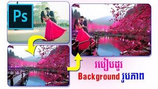 របៀបដូរ Background រូបភាព អោយបានស្អាត How to change background in Photoshop best skill