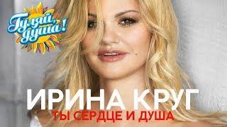 ирина Круг - Ты сердце и душа - Душевные песни