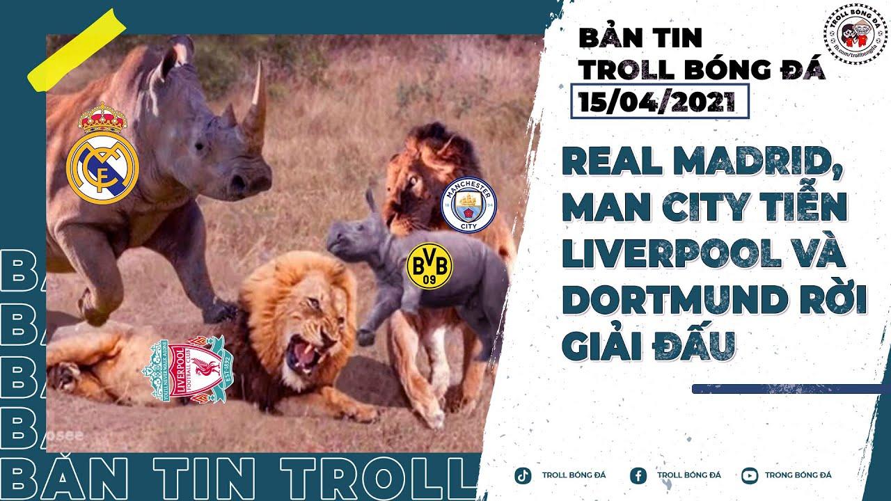 Bản tin Troll Bóng Đá 15/4: Real Madrid, Man City tiễn Liverpool và Dortmund rời giải đấu