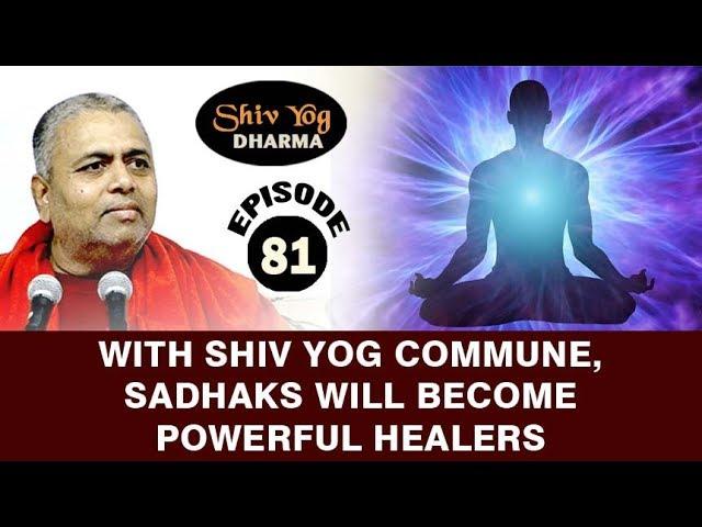 SHIVYOG DHARMA series ~ Ep 81 ~ With Shiv Yog Commune, Sadhaks Will Become Powerful Healers