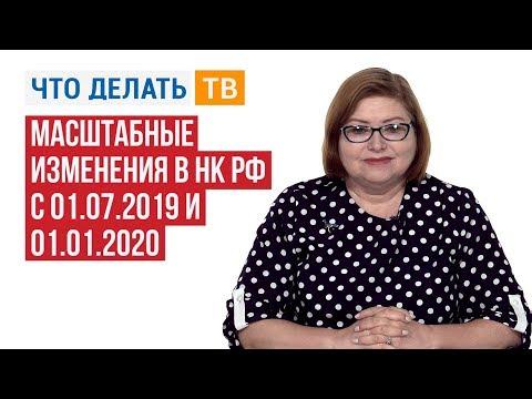 Масштабные изменения в НК РФ с 01.07.2019 и 01.01.2020