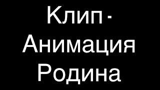 Клип - Анимация Родина.