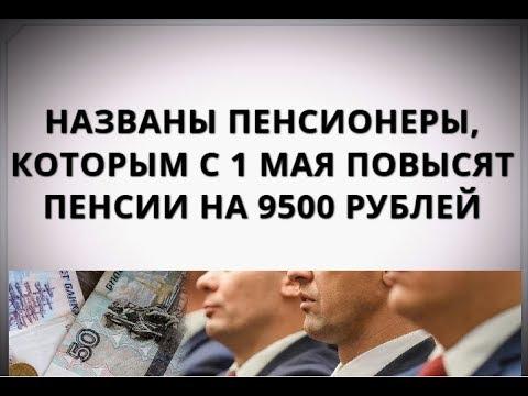 Названы пенсионеры, которым с 1 мая повысят пенсии на 9500 рублей