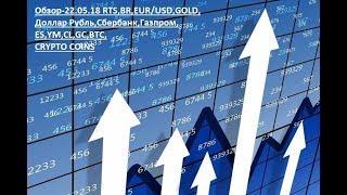 Обзор-22.05.18 RTS,BR,EUR/USD,GOLD, Доллар Рубль,Сбербанк,Газпром,ES,YM,CL,GC,BTC,CRYPTO COINS
