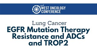 2021 West Oncology | Lung Cancer | EGFR Mutation Therapy Resistance and ADCs and TROP2