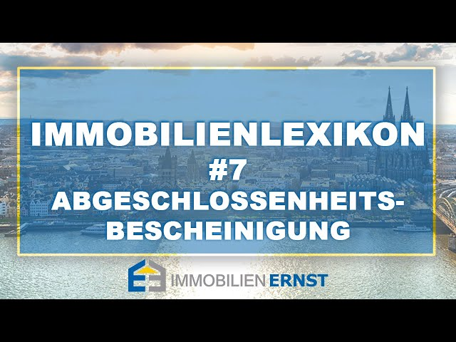 Immobilienlexikon #7 Abgeschlossenheitsbescheinigung Immobilienmakler Köln Immobilien Ernst