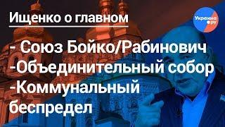 Ищенко о главном: союз Бойко/Рабинович, объединительный собор, отсутствие отопления