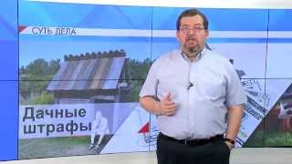 """СУТЬ ДЕЛА - """"Дачные штрафы"""""""