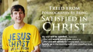 Freed from Pornography by Being Satisfied in Christ