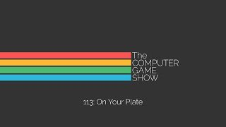 The Computer Game Show 113: On Your Plate