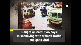Caught on cam: Two boys misbehaving with woman traffic cop goes viral - ANI News