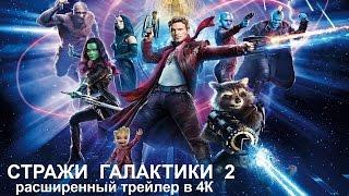СТРАЖИ ГАЛАКТИКИ 2 [2017] - Расширенный трейлер в 4К