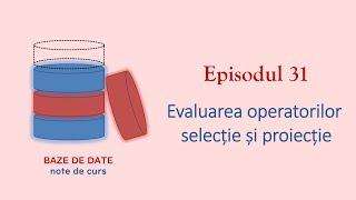 Baze de Date | S1E31 | Evaluarea operatorilor selecție și proiecție
