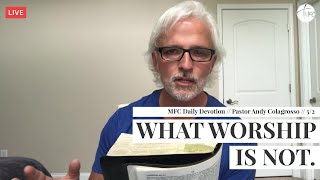 MFC Daily Devotion 5/2 // What Worship is NOT! // Pastor Andy Colagrosso