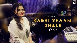 Kabhi Shaam Dhale Unplugged Cover Deepshikha Raina Mp3 Song Download