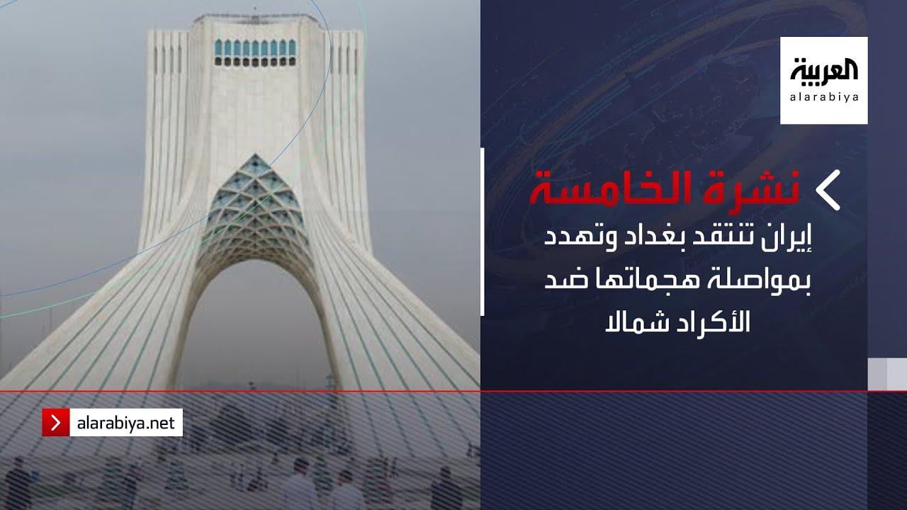 نشرة الخامسة | إيران تنتقد بغداد وتهدد بمواصلة هجماتها ضد الأكراد شمالا