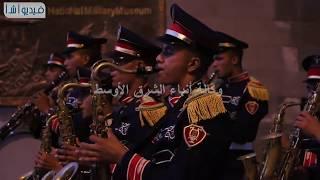 """بالفيديوة : شاهد عرض الموسيقي  العسكرية لافتتاح """"محكى القلعة الـ28 """""""