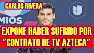 CARLOS RIVERA expone HABER SUFRIDO por PÉSIMO CONTRATO de TV AZTECA