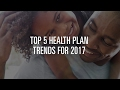 Top 5 Health Plan Trends for 2017: Get the Guide!