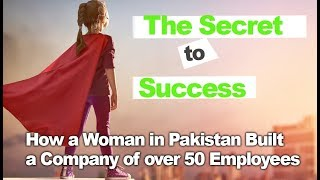 The Secret to Success - How a Woman in Pakistan Built a Successful Company of Over 50 Employees