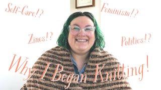✨KNITTING STORY TIME ✨ Why I Began Knitting: Zines! Feminism! Self-Care!