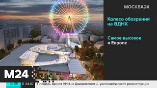 Каким будет новое колесо обозрения на ВДНХ - Москва 24