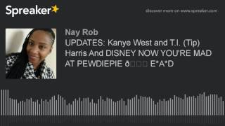 UPDATES: Kanye West & T.I. (Tip) Harris and DISNEY 🏰 NOW YOU'RE MAD AT PEWDIEPIE 😒 E*A*D