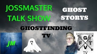 🔴JOSSMASTER TALK SHOW!!🔴 GHOSTSTORYS !!!! WITH ARE GUEST GHOSTFINDING TV !!!