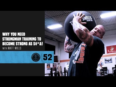 #52 Why You Need Strongman Training to Become Strong As S#*&! with Matt Mills