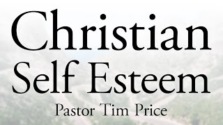 Should Christians Have Self Esteem? - Pastor Tim Price