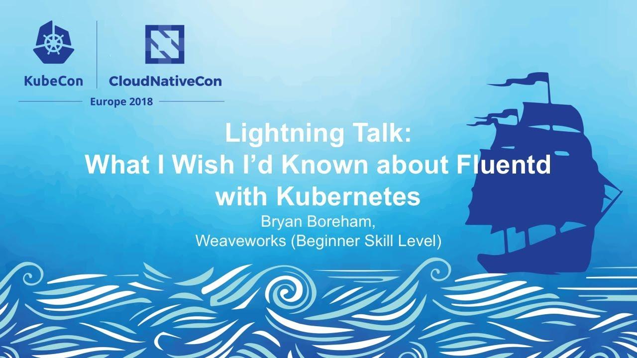 Lightning Talk: What I Wish I'd Known about Fluentd with Kubernetes - Bryan  Boreham, Weaveworks