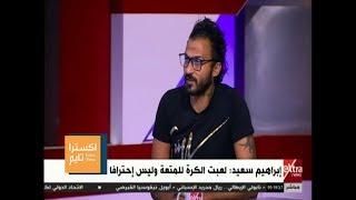 اكسترا تايم | إبراهيم سعيد : الكرة جزء من حياتي