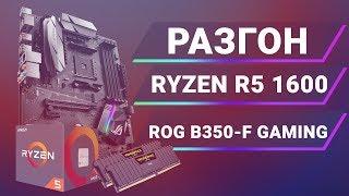 Разгон AMD Ryzen R5 1600 на ASUS ROG STRIX B350-F GAMING