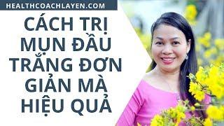 Cách Trị mụn đầu trắng đơn giản mà hiệu quả bởi Health Coach La Yến