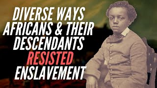 Diverse Ways Africans & Their Descendants Resisted Enslavement