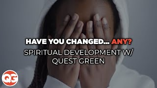 HAVE YOU CHANGED... ANY? | Spiritual Development w/Quest Green