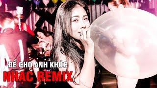 ĐỂ CHO ANH KHÓC - Liên Khúc Nhạc Remix Hay Nhất 2018 | lk nhac tre remix 2018 - Việt mix, NHẠC REMIX