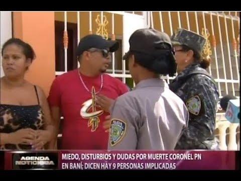 Miedo, disturbios y dudas por muerte de coronel PN en Baní; dicen hay 9 persona implicadas