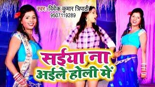 Vivek Kr  Tripathi का सबसे हिट होली गीत 2019 - Saiya Na Aaile Holi Me -