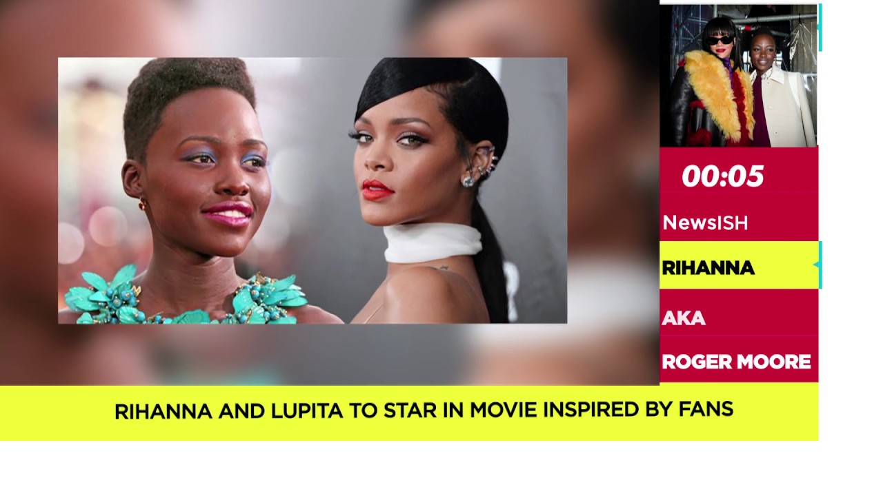Download NewsISH   Rihanna and Lupita to star in movie inspired by fans