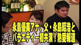 永島優美アナ、父・永島昭浩とバラエティー初共演!熱愛報道にも言及 1/...
