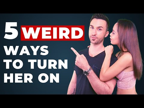 5 Weird Ways To Turn Her On INSTANTLY