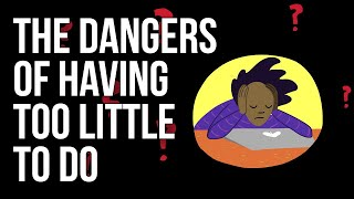 The Dangers of Having Too Little To Do