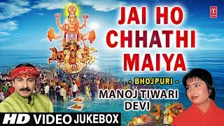 Jai Ho Chhathi Maiya I Chhath Pooja Special I MANOJ TIWRI, DEVI I  Full HD Video Songs Juke Box
