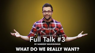 Full Talk #3 By Sandeep Maheshwari - What do we really want?
