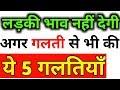 Ye 4 chize mat karna, ladki khoob bhaav khayegi   Ladki bhaav khaye to kya kare? Ladki kaise pataye