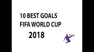 10 Best Goals - Fifa World Cup 2018