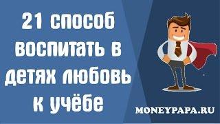 MoneyPapa : 21 способ воспитать в детях любовь к учебе