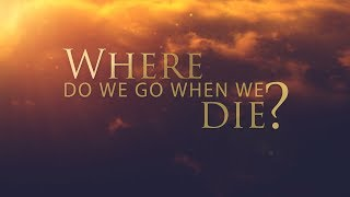 Where do we go when we die?